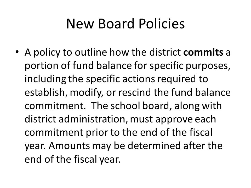 New Board Policies A policy to outline how the district commits a portion of fund balance for specific purposes, including the specific actions requir