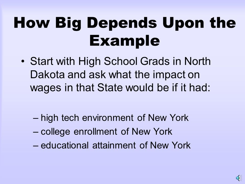 How Big Depends Upon the Example Start with High School Grads in North Dakota and ask what the impact on wages in that State would be if it had: –high tech environment of New York –college enrollment of New York –educational attainment of New York
