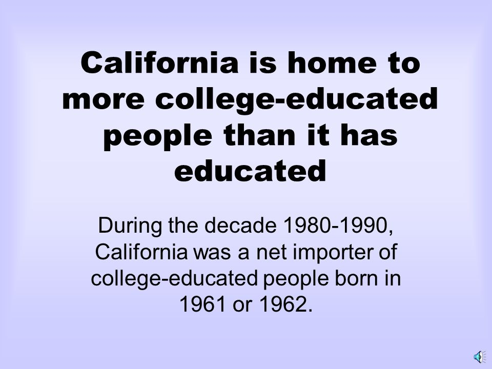 California is home to more college-educated people than it has educated During the decade 1980-1990, California was a net importer of college-educated people born in 1961 or 1962.