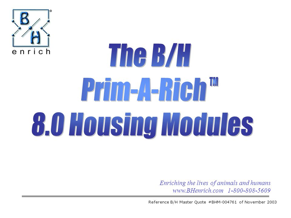 Enriching the lives of animals and humans www.BHenrich.com 1-800-808-5609 The B/H Prim-A-Rich 8.0 Housing Modules Reference B/H Master Quote #BHM-0047