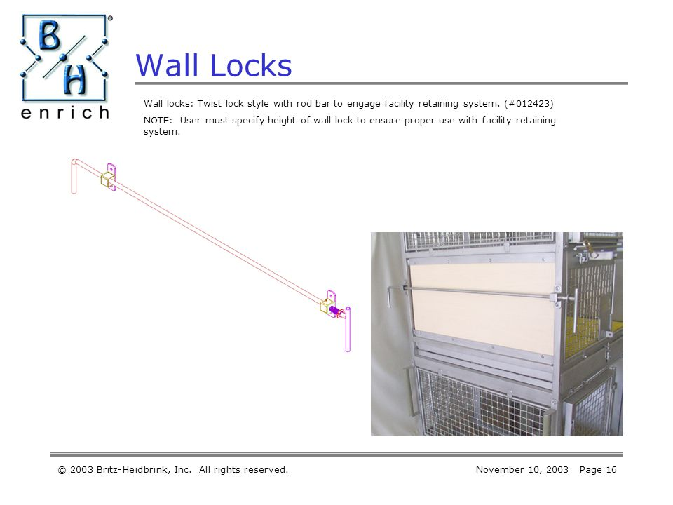 © 2003 Britz-Heidbrink, Inc. All rights reserved.November 10, 2003 Page 16 Wall Locks Wall locks: Twist lock style with rod bar to engage facility ret