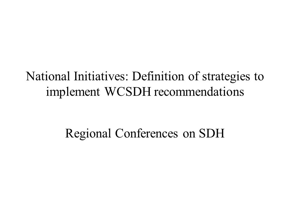National Initiatives: Definition of strategies to implement WCSDH recommendations Regional Conferences on SDH