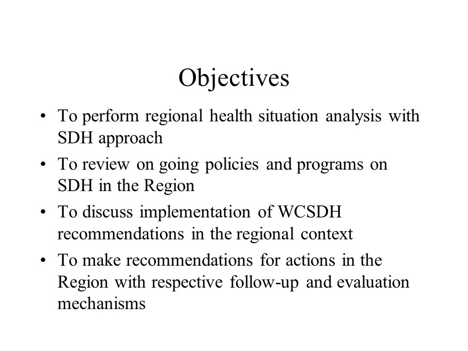 Objectives To perform regional health situation analysis with SDH approach To review on going policies and programs on SDH in the Region To discuss implementation of WCSDH recommendations in the regional context To make recommendations for actions in the Region with respective follow-up and evaluation mechanisms