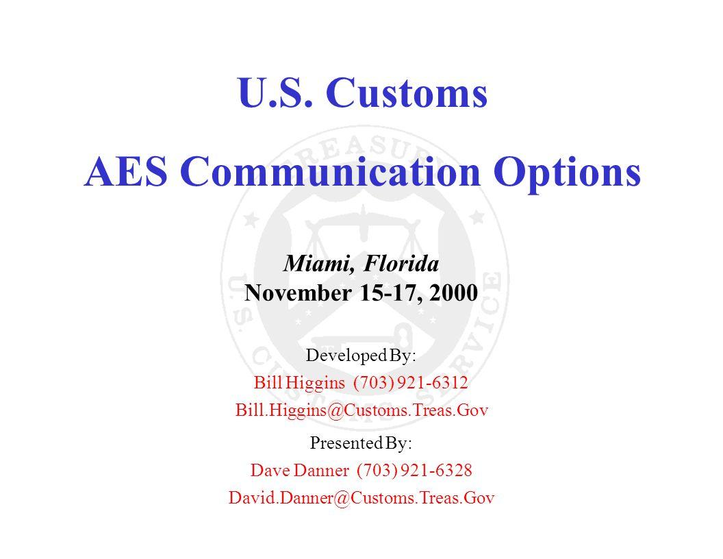 U.S. Customs AES Communication Options Miami, Florida November 15-17, 2000 Developed By: Bill Higgins (703) 921-6312 Bill.Higgins@Customs.Treas.Gov Pr