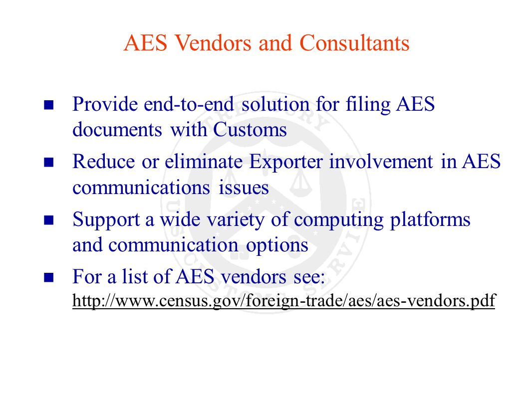 AES Vendors and Consultants n Provide end-to-end solution for filing AES documents with Customs n Reduce or eliminate Exporter involvement in AES communications issues n Support a wide variety of computing platforms and communication options n For a list of AES vendors see: http://www.census.gov/foreign-trade/aes/aes-vendors.pdf