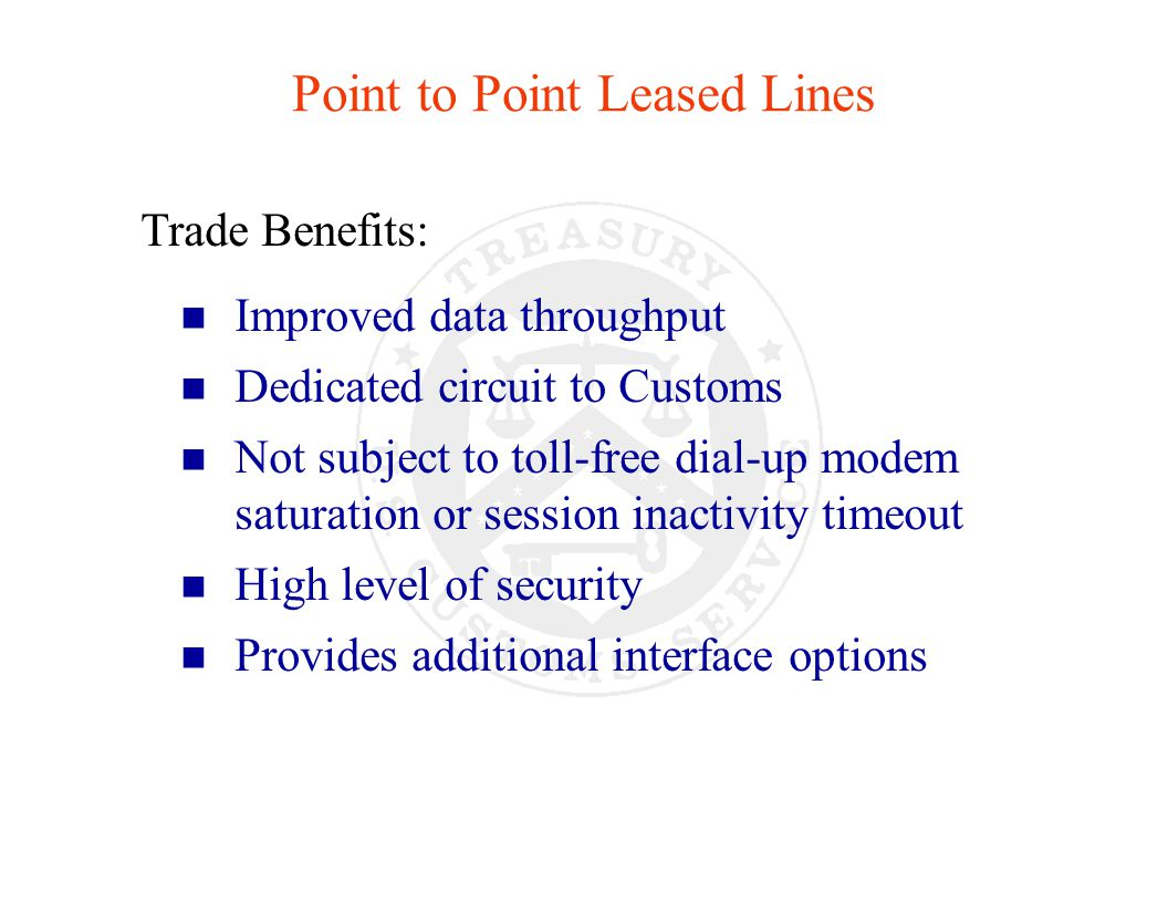 Trade Benefits: n Improved data throughput n Dedicated circuit to Customs n Not subject to toll-free dial-up modem saturation or session inactivity timeout n High level of security n Provides additional interface options Point to Point Leased Lines