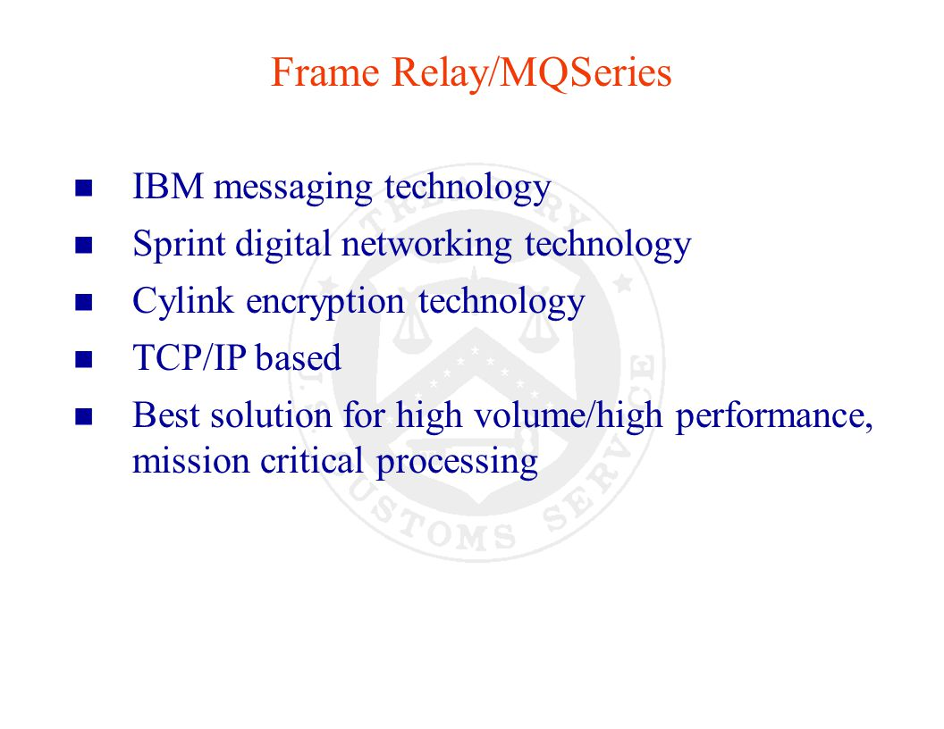 Trade Benefits: n Best data throughput n Eliminates the overhead and design limitations of JES batch job processing n Engineered redundancy for high availability n Disaster recovery capability n Integrates into existing TCP/IP network n Integrated component of the Customs/ITDS infrastructure Frame Relay/MQSeries