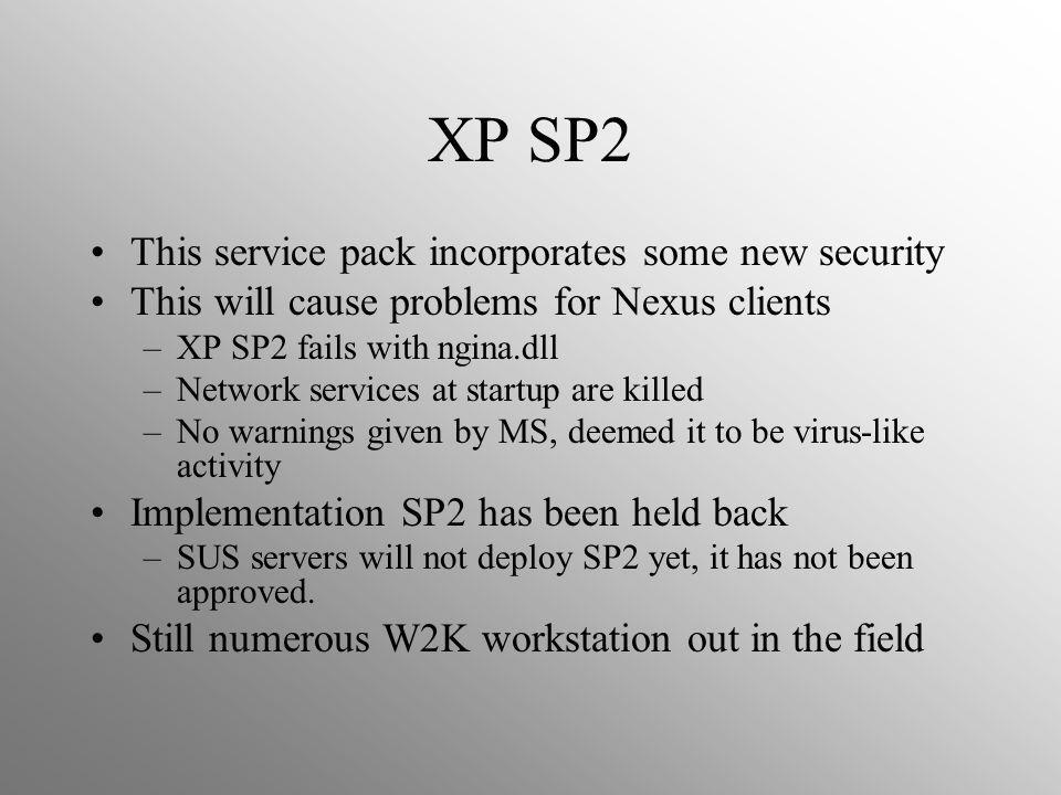 XP SP2 This service pack incorporates some new security This will cause problems for Nexus clients –XP SP2 fails with ngina.dll –Network services at startup are killed –No warnings given by MS, deemed it to be virus-like activity Implementation SP2 has been held back –SUS servers will not deploy SP2 yet, it has not been approved.