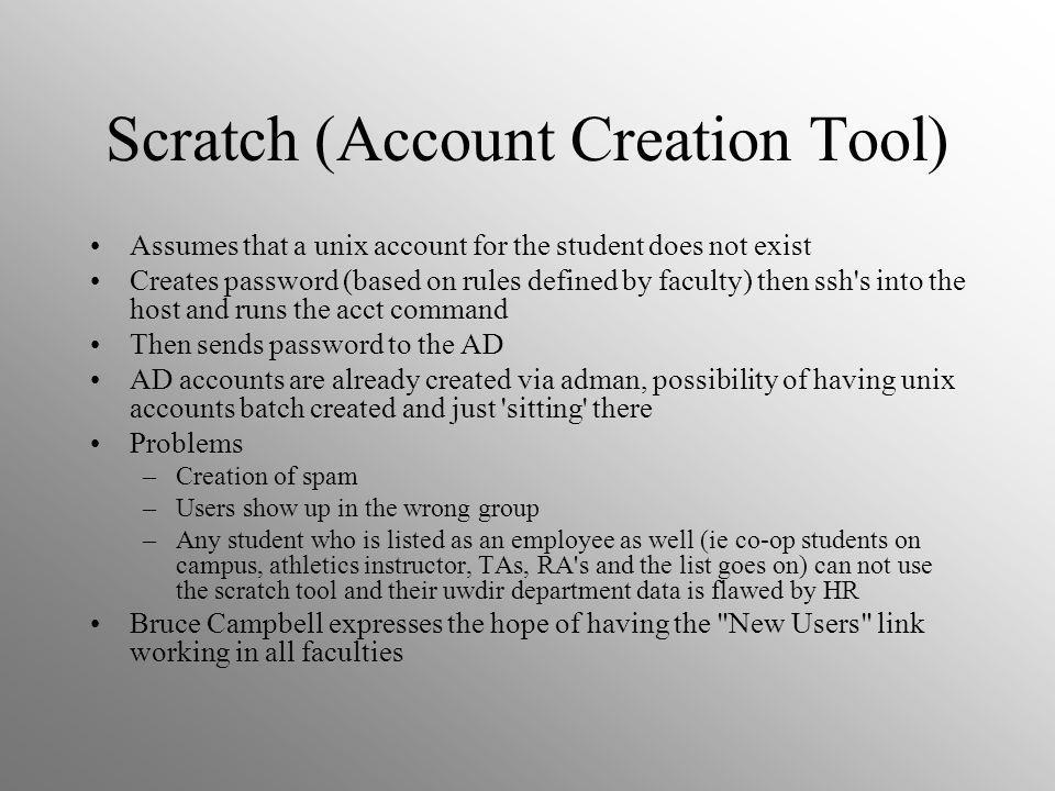Scratch (Account Creation Tool) Assumes that a unix account for the student does not exist Creates password (based on rules defined by faculty) then ssh s into the host and runs the acct command Then sends password to the AD AD accounts are already created via adman, possibility of having unix accounts batch created and just sitting there Problems –Creation of spam –Users show up in the wrong group –Any student who is listed as an employee as well (ie co-op students on campus, athletics instructor, TAs, RA s and the list goes on) can not use the scratch tool and their uwdir department data is flawed by HR Bruce Campbell expresses the hope of having the New Users link working in all faculties