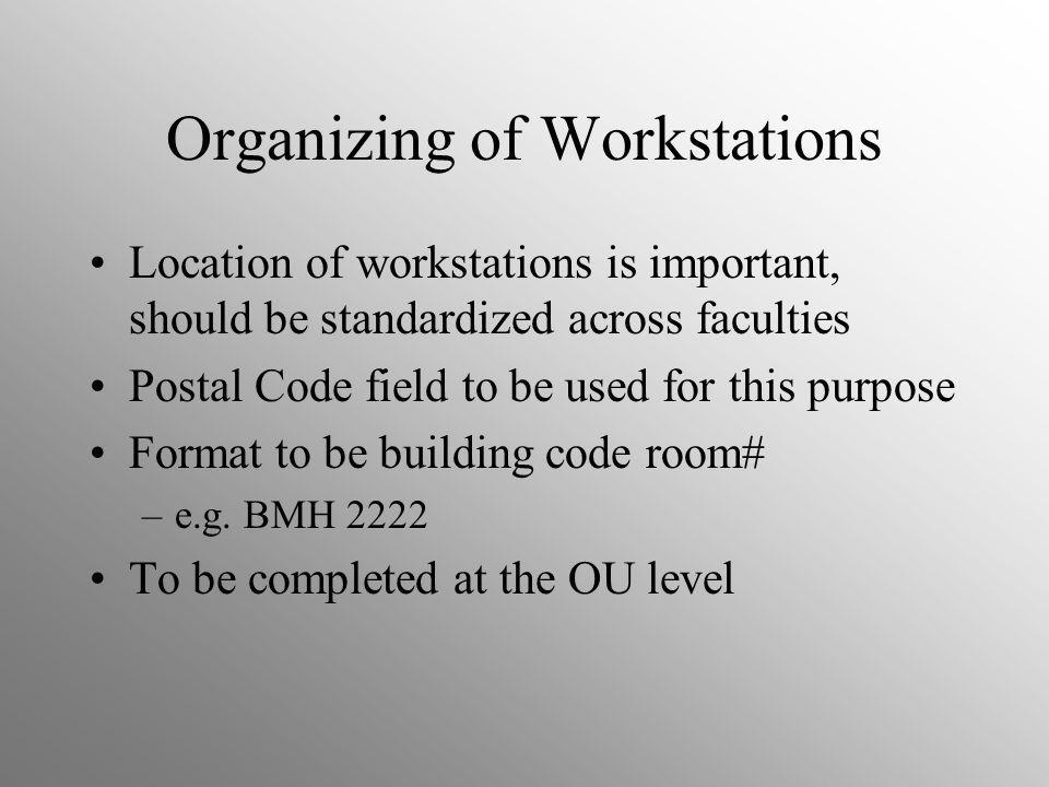 Organizing of Workstations Location of workstations is important, should be standardized across faculties Postal Code field to be used for this purpose Format to be building code room# –e.g.