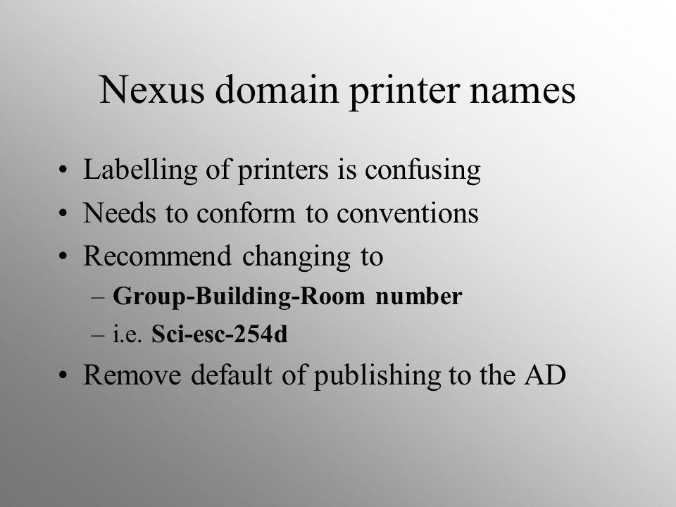 Nexus domain printer names Labelling of printers is confusing Needs to conform to conventions Recommend changing to –Group-Building-Room number –i.e.