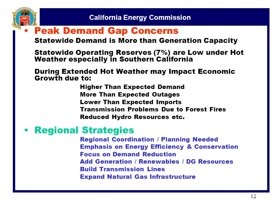 California Energy Commission 12 Peak Demand Gap Concerns Statewide Demand is More than Generation Capacity Statewide Operating Reserves (7%) are Low under Hot Weather especially in Southern California During Extended Hot Weather may Impact Economic Growth due to: Higher Than Expected Demand More Than Expected Outages Lower Than Expected Imports Transmission Problems Due to Forest Fires Reduced Hydro Resources etc.