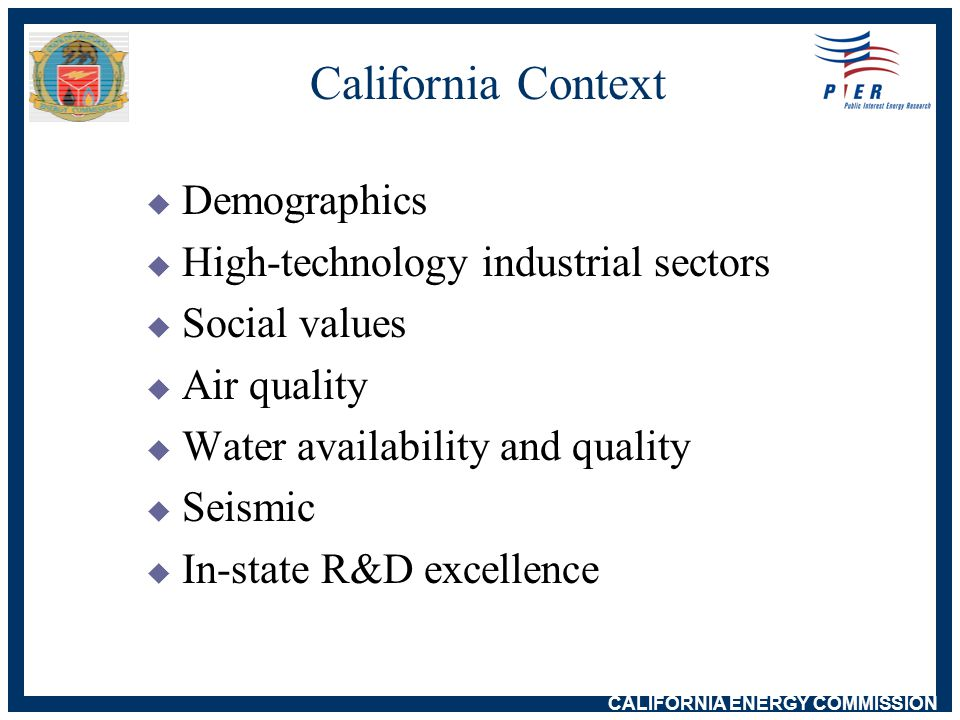 CALIFORNIA ENERGY COMMISSION AB 995: Public Goods Program  Energy efficiency: $228M annually (administered by the CPUC/CBEE)  RD&D: $62.5M annually  Renewables: $135M annually (administered by the Energy Commission)  Renewed for ten years