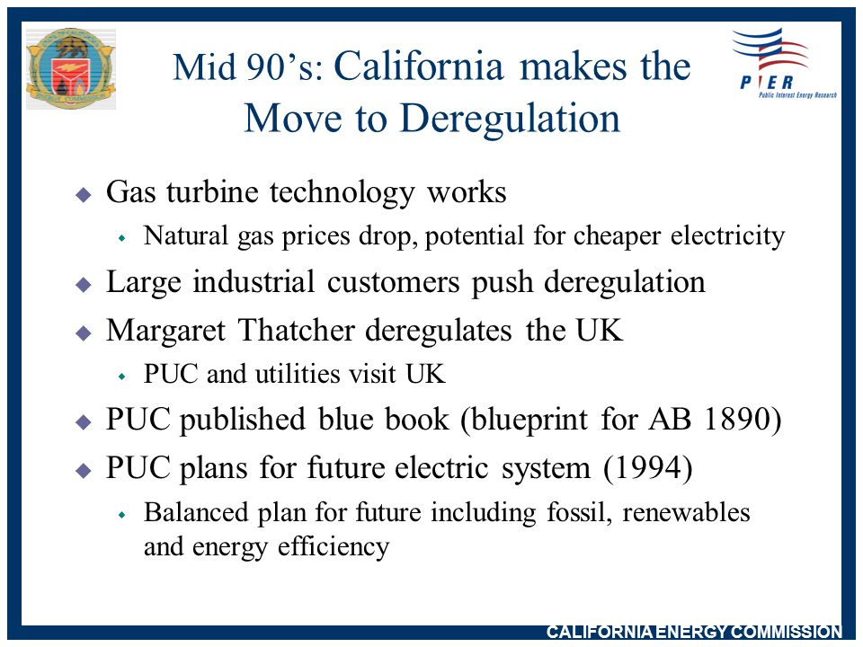 CALIFORNIA ENERGY COMMISSION AB 1890 Arrives: Legislation Passes, No Dissenting Votes  Utilities move out of generation to run distribution wires, lease transmission to ISO  New (to CA) players buy 18,000 MW  No long-term contracts  Utility stranded costs recovered through retail cap  Public purpose programs w support for renewables, efficiency, R&D