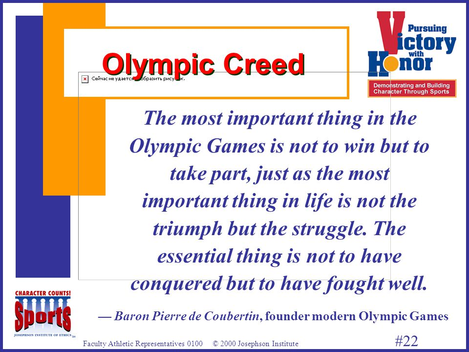 Faculty Athletic Representatives 0100 © 2000 Josephson Institute #22 Olympic Creed The most important thing in the Olympic Games is not to win but to take part, just as the most important thing in life is not the triumph but the struggle.