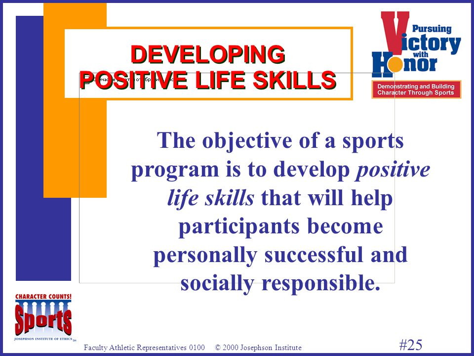 Faculty Athletic Representatives 0100 © 2000 Josephson Institute #25 DEVELOPING POSITIVE LIFE SKILLS The objective of a sports program is to develop positive life skills that will help participants become personally successful and socially responsible.
