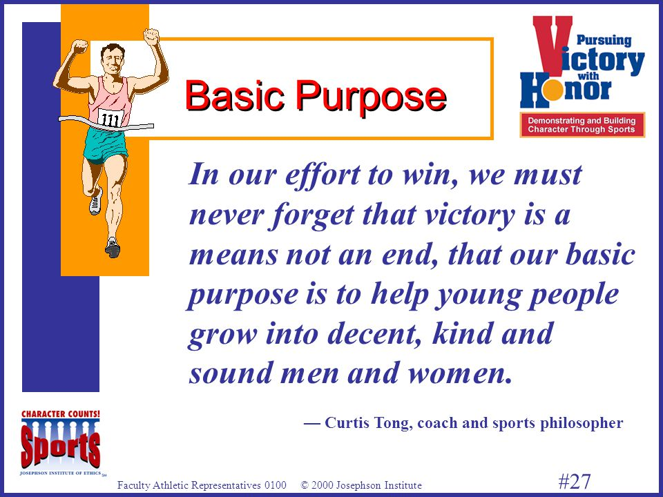 Faculty Athletic Representatives 0100 © 2000 Josephson Institute #27 In our effort to win, we must never forget that victory is a means not an end, that our basic purpose is to help young people grow into decent, kind and sound men and women.