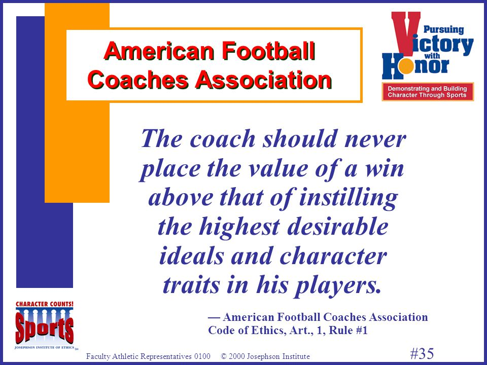 Faculty Athletic Representatives 0100 © 2000 Josephson Institute #35 American Football Coaches Association The coach should never place the value of a win above that of instilling the highest desirable ideals and character traits in his players.