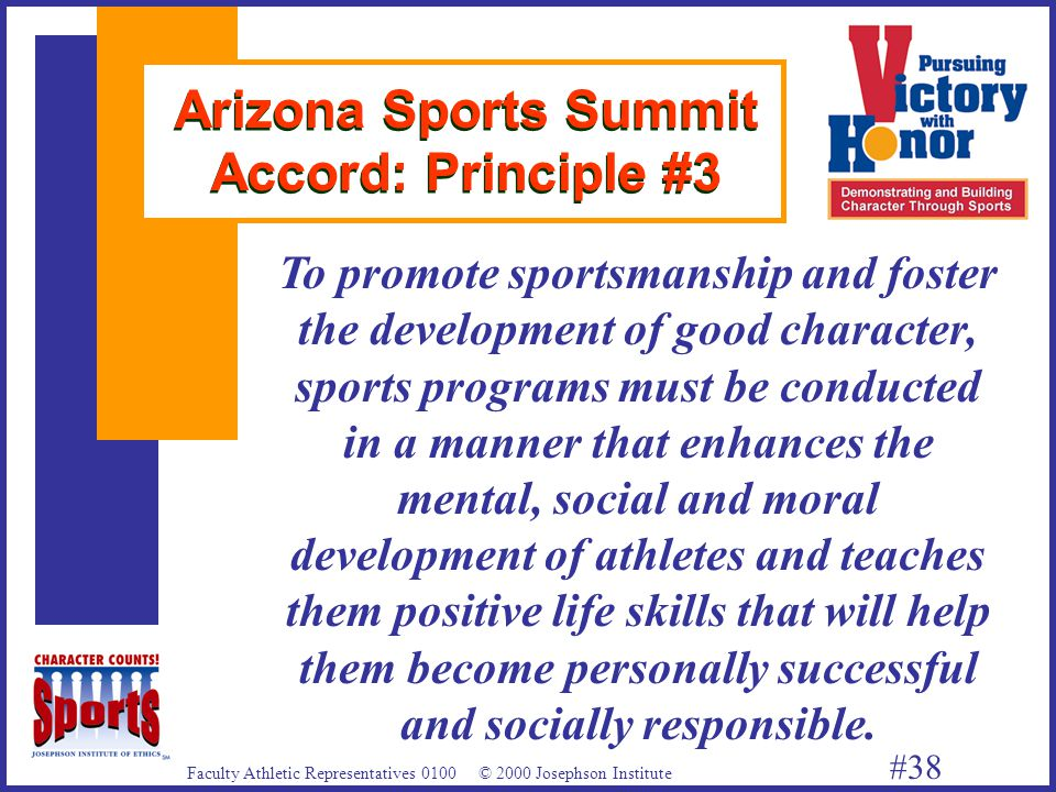 Faculty Athletic Representatives 0100 © 2000 Josephson Institute #38 Arizona Sports Summit Accord: Principle #3 To promote sportsmanship and foster the development of good character, sports programs must be conducted in a manner that enhances the mental, social and moral development of athletes and teaches them positive life skills that will help them become personally successful and socially responsible.