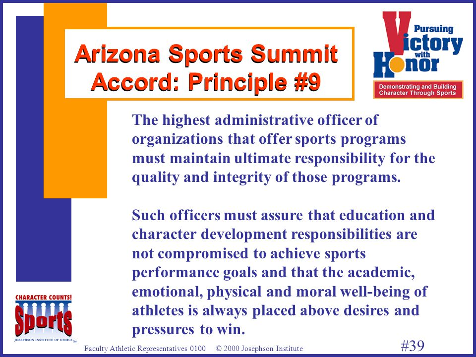 Faculty Athletic Representatives 0100 © 2000 Josephson Institute #39 Arizona Sports Summit Accord: Principle #9 The highest administrative officer of organizations that offer sports programs must maintain ultimate responsibility for the quality and integrity of those programs.