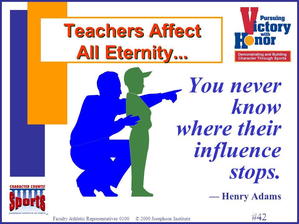 Faculty Athletic Representatives 0100 © 2000 Josephson Institute #42 Teachers Affect All Eternity...