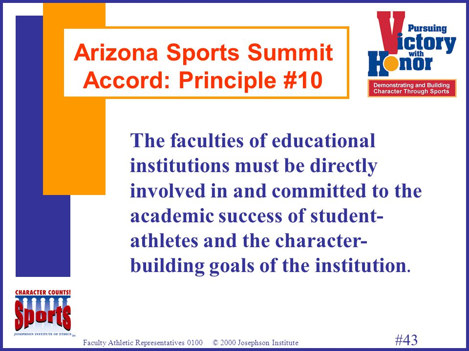Faculty Athletic Representatives 0100 © 2000 Josephson Institute #43 Arizona Sports Summit Accord: Principle #10 The faculties of educational institutions must be directly involved in and committed to the academic success of student- athletes and the character- building goals of the institution.