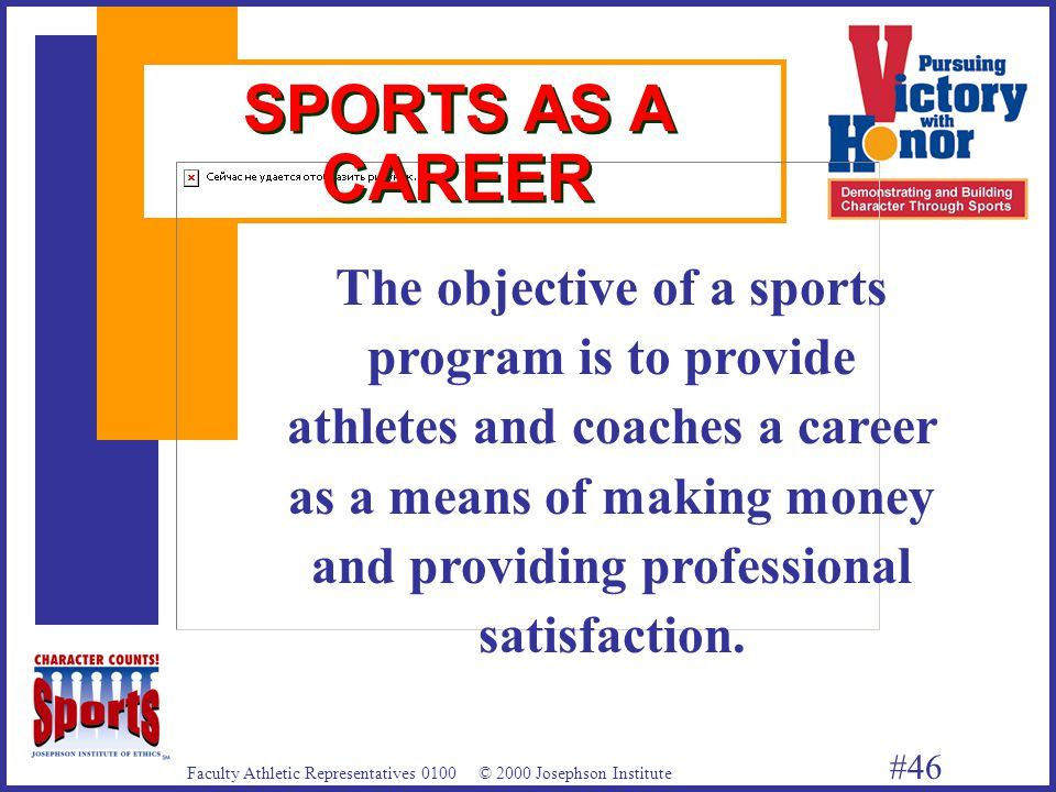 Faculty Athletic Representatives 0100 © 2000 Josephson Institute #46 SPORTS AS A CAREER The objective of a sports program is to provide athletes and coaches a career as a means of making money and providing professional satisfaction.