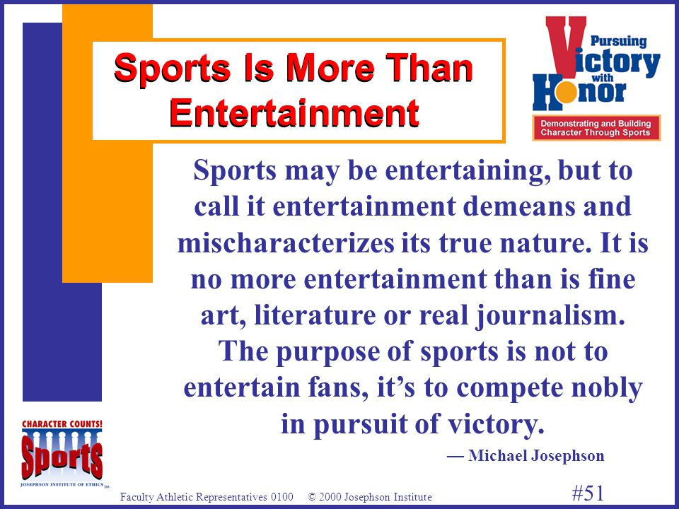 Faculty Athletic Representatives 0100 © 2000 Josephson Institute #51 Sports Is More Than Entertainment Sports may be entertaining, but to call it entertainment demeans and mischaracterizes its true nature.
