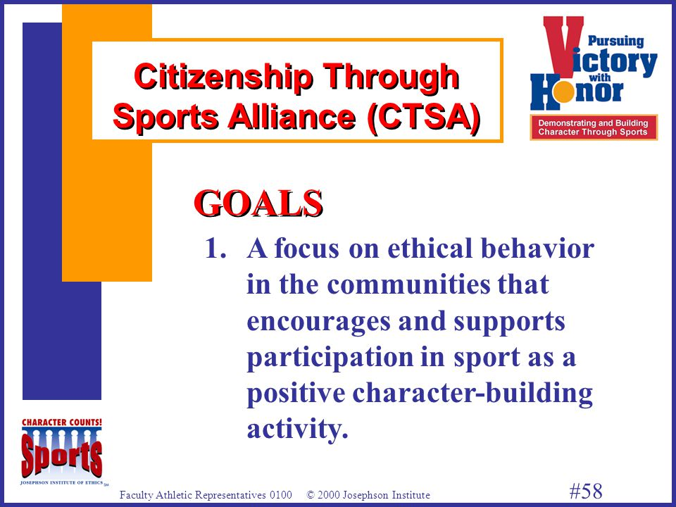 Faculty Athletic Representatives 0100 © 2000 Josephson Institute #58 1.A focus on ethical behavior in the communities that encourages and supports participation in sport as a positive character-building activity.