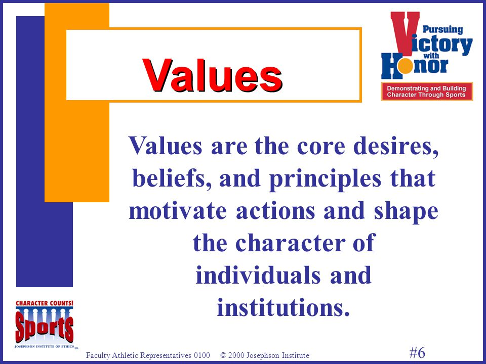 Faculty Athletic Representatives 0100 © 2000 Josephson Institute #6 Values are the core desires, beliefs, and principles that motivate actions and shape the character of individuals and institutions.