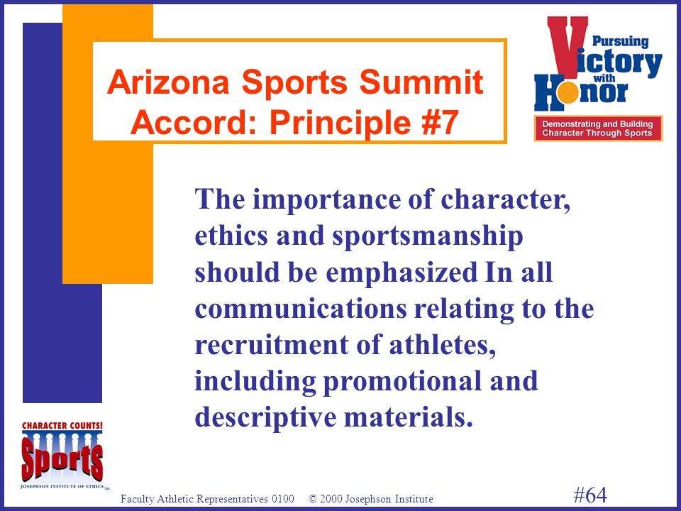 Faculty Athletic Representatives 0100 © 2000 Josephson Institute #64 Arizona Sports Summit Accord: Principle #7 The importance of character, ethics and sportsmanship should be emphasized In all communications relating to the recruitment of athletes, including promotional and descriptive materials.
