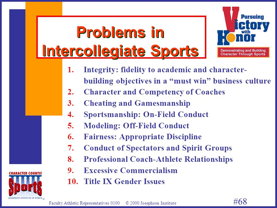 Faculty Athletic Representatives 0100 © 2000 Josephson Institute #68 Problems in Intercollegiate Sports 1.Integrity: fidelity to academic and character- building objectives in a must win business culture 2.Character and Competency of Coaches 3.Cheating and Gamesmanship 4.Sportsmanship: On-Field Conduct 5.Modeling: Off-Field Conduct 6.Fairness: Appropriate Discipline 7.Conduct of Spectators and Spirit Groups 8.Professional Coach-Athlete Relationships 9.Excessive Commercialism 10.Title IX Gender Issues