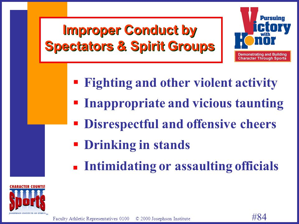 Faculty Athletic Representatives 0100 © 2000 Josephson Institute #84 Improper Conduct by Spectators & Spirit Groups  Fighting and other violent activity  Inappropriate and vicious taunting  Disrespectful and offensive cheers  Drinking in stands n Intimidating or assaulting officials