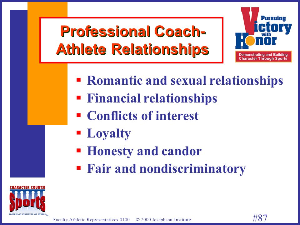 Faculty Athletic Representatives 0100 © 2000 Josephson Institute #87 Professional Coach- Athlete Relationships  Romantic and sexual relationships  Financial relationships  Conflicts of interest  Loyalty  Honesty and candor  Fair and nondiscriminatory