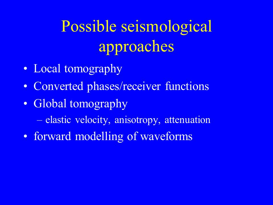 Possible seismological approaches Local tomography Converted phases/receiver functions Global tomography –elastic velocity, anisotropy, attenuation forward modelling of waveforms