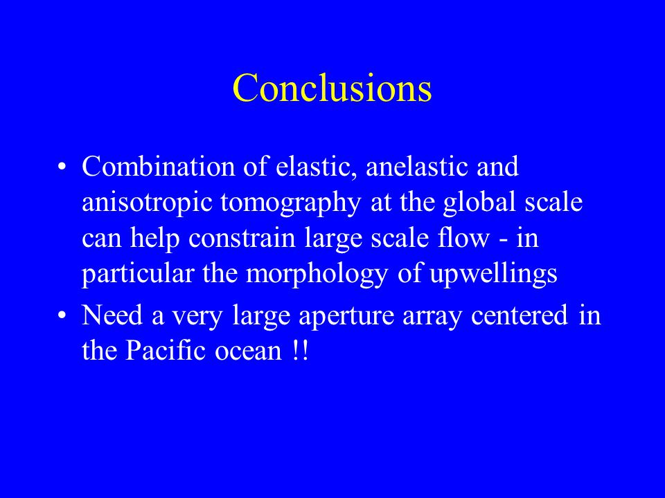 Conclusions Combination of elastic, anelastic and anisotropic tomography at the global scale can help constrain large scale flow - in particular the morphology of upwellings Need a very large aperture array centered in the Pacific ocean !!
