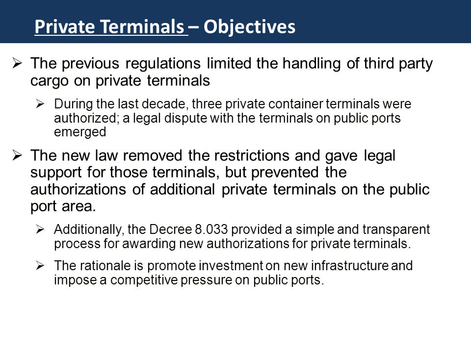 Novo Marco do Setor Portuário Private Terminals – Objectives  The previous regulations limited the handling of third party cargo on private terminals  During the last decade, three private container terminals were authorized; a legal dispute with the terminals on public ports emerged  The new law removed the restrictions and gave legal support for those terminals, but prevented the authorizations of additional private terminals on the public port area.