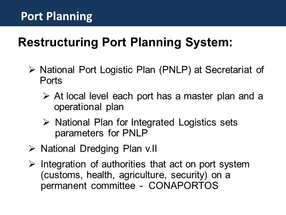 Restructuring Port Planning System:  National Port Logistic Plan (PNLP) at Secretariat of Ports  At local level each port has a master plan and a operational plan  National Plan for Integrated Logistics sets parameters for PNLP  National Dredging Plan v.II  Integration of authorities that act on port system (customs, health, agriculture, security) on a permanent committee - CONAPORTOS  National Port Logistic Plan (PNLP) at Secretariat of Ports  At local level each port has a master plan and a operational plan  National Plan for Integrated Logistics sets parameters for PNLP  National Dredging Plan v.II  Integration of authorities that act on port system (customs, health, agriculture, security) on a permanent committee - CONAPORTOS Programa de Investments em Portos Port Planning