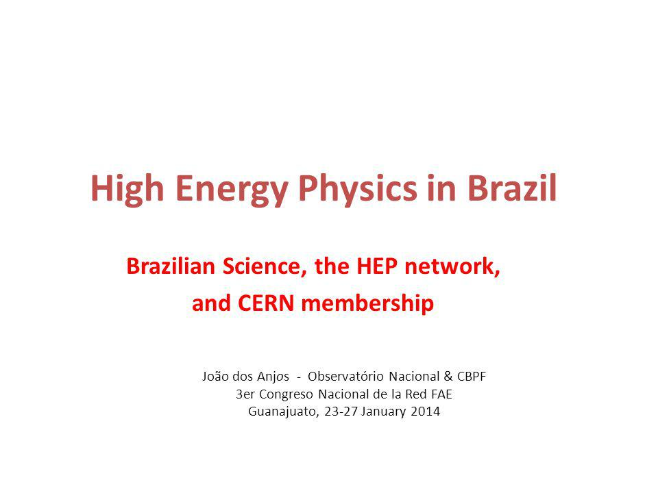 João dos Anjos - Observatório Nacional & CBPF 3er Congreso Nacional de la Red FAE Guanajuato, 23-27 January 2014 High Energy Physics in Brazil Brazilian Science, the HEP network, and CERN membership