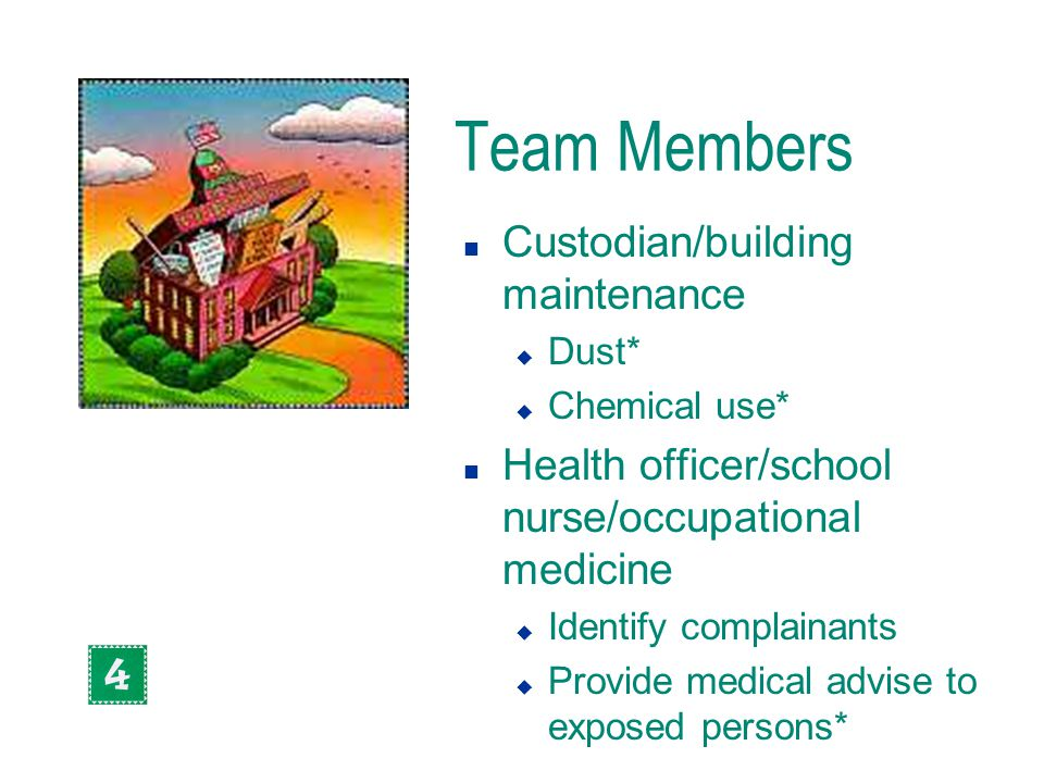 Team Members n Custodian/building maintenance u Dust* u Chemical use* n Health officer/school nurse/occupational medicine u Identify complainants u Pr