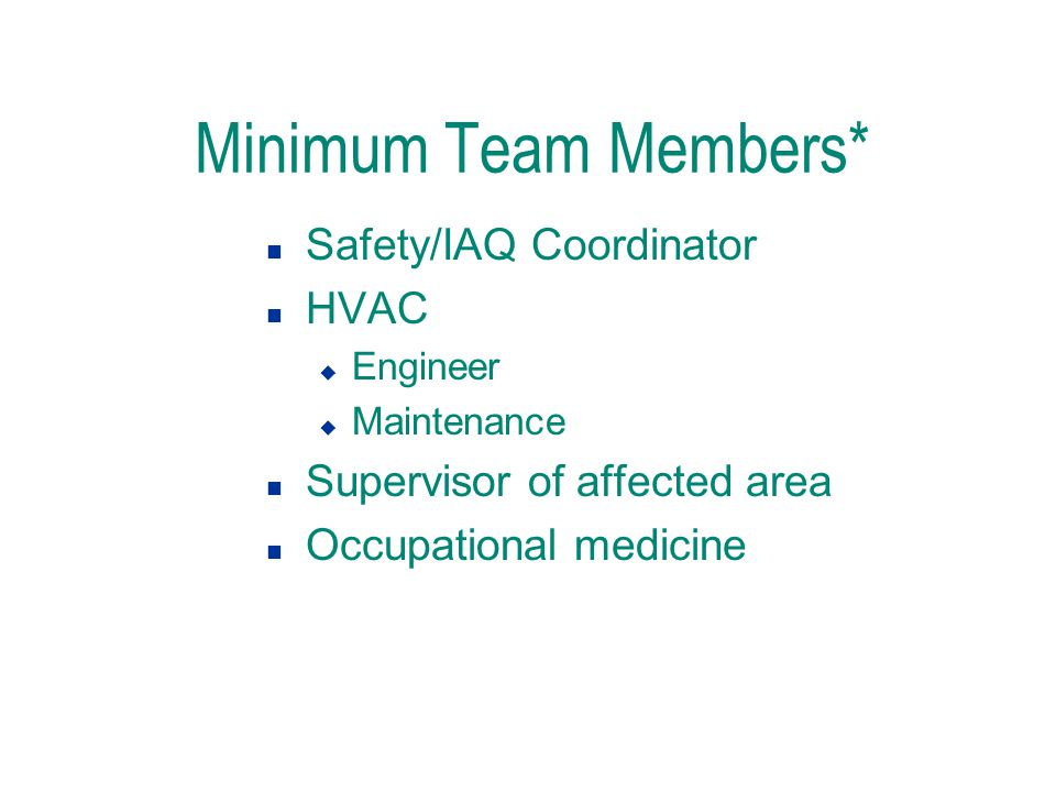 Minimum Team Members* n Safety/IAQ Coordinator n HVAC u Engineer u Maintenance n Supervisor of affected area n Occupational medicine