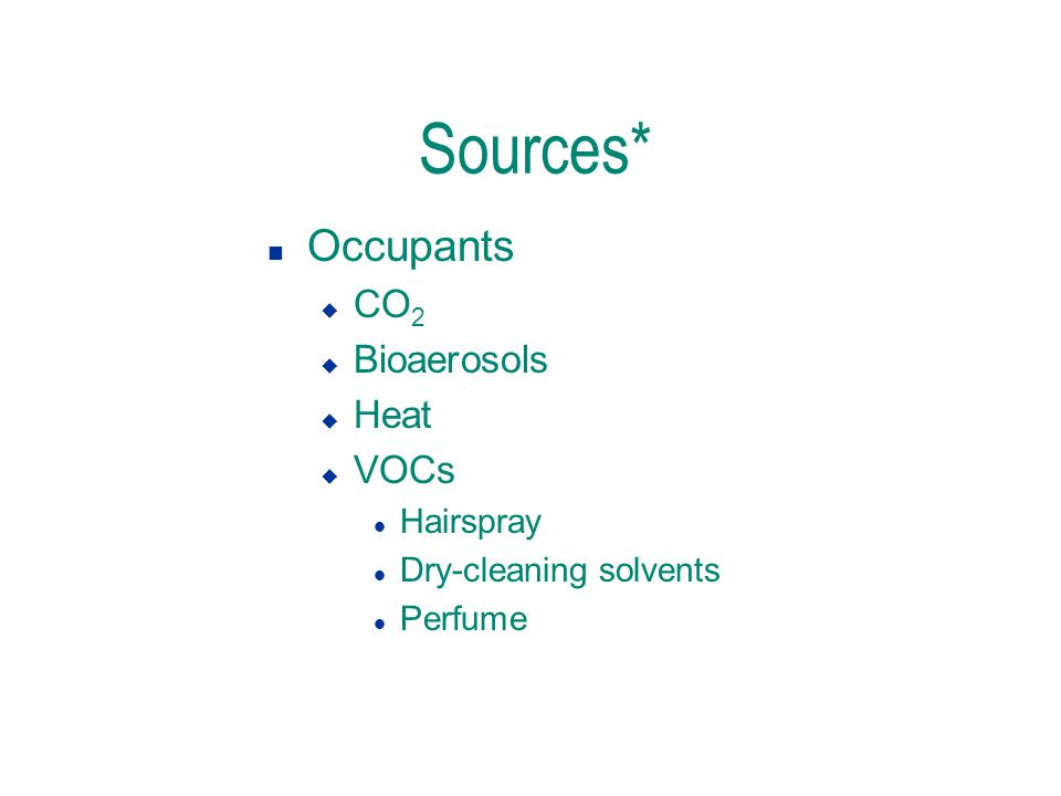 Sources* n Occupants u CO 2 u Bioaerosols u Heat u VOCs l Hairspray l Dry-cleaning solvents l Perfume