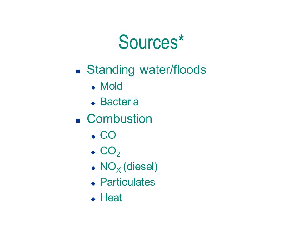 Sources* n Standing water/floods u Mold u Bacteria n Combustion u CO u CO 2 u NO X (diesel) u Particulates u Heat