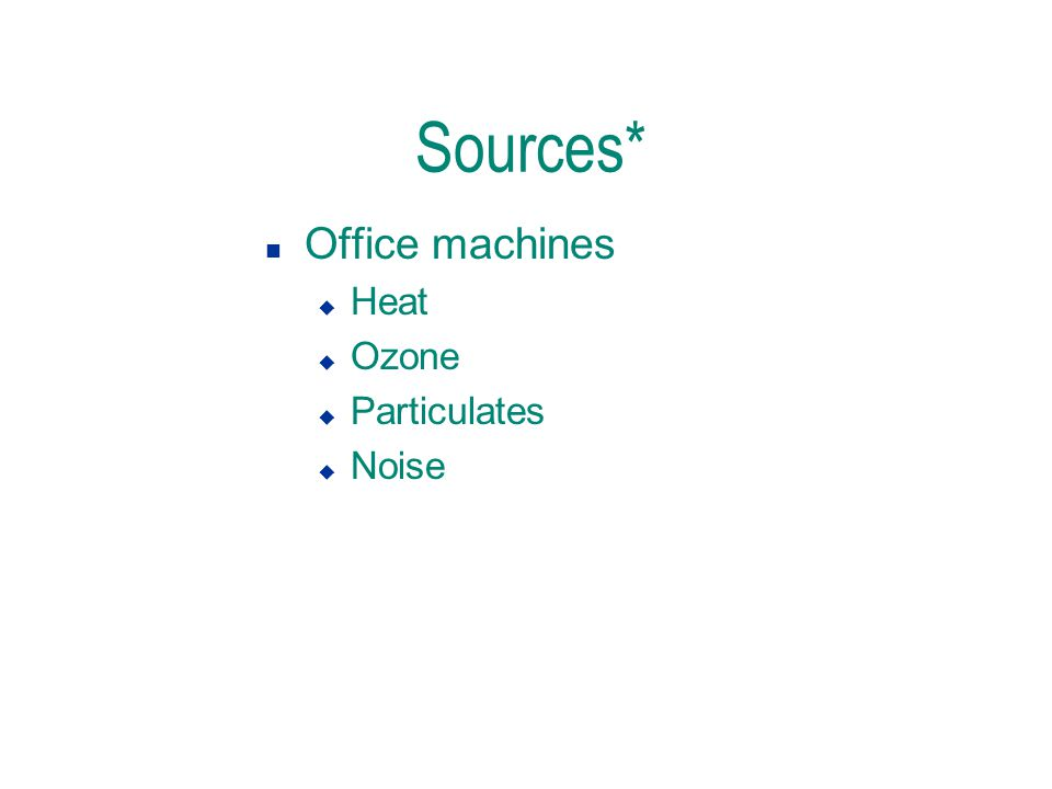 Sources* n Office machines u Heat u Ozone u Particulates u Noise
