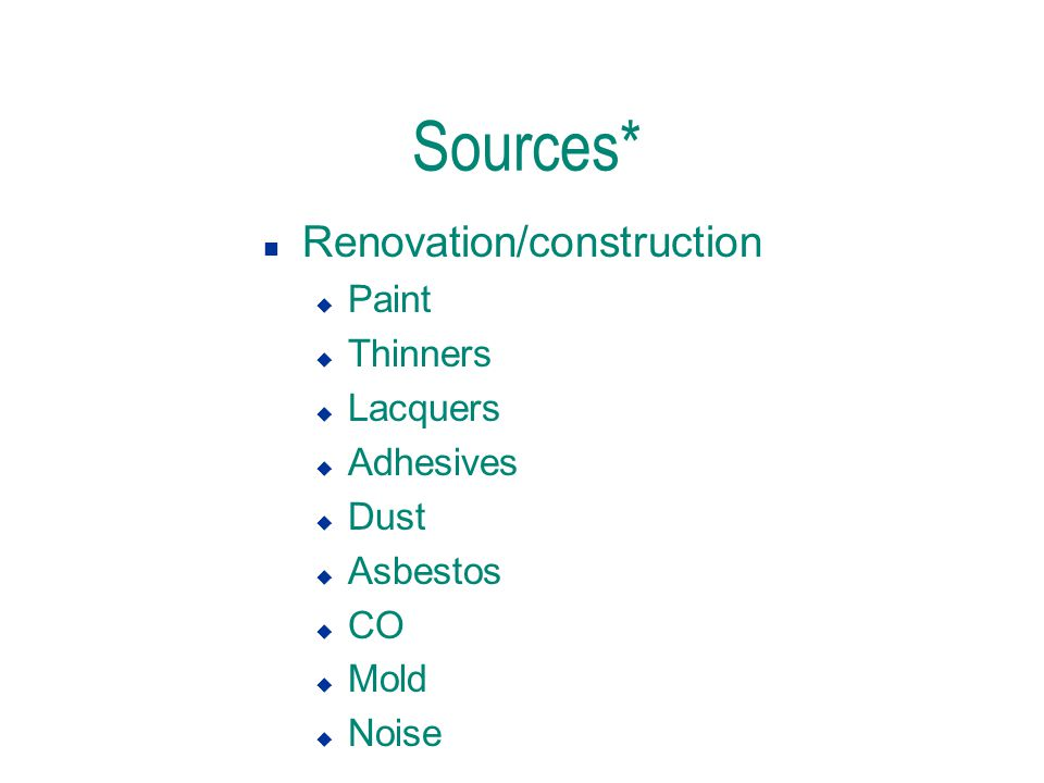 Sources* n Renovation/construction u Paint u Thinners u Lacquers u Adhesives u Dust u Asbestos u CO u Mold u Noise