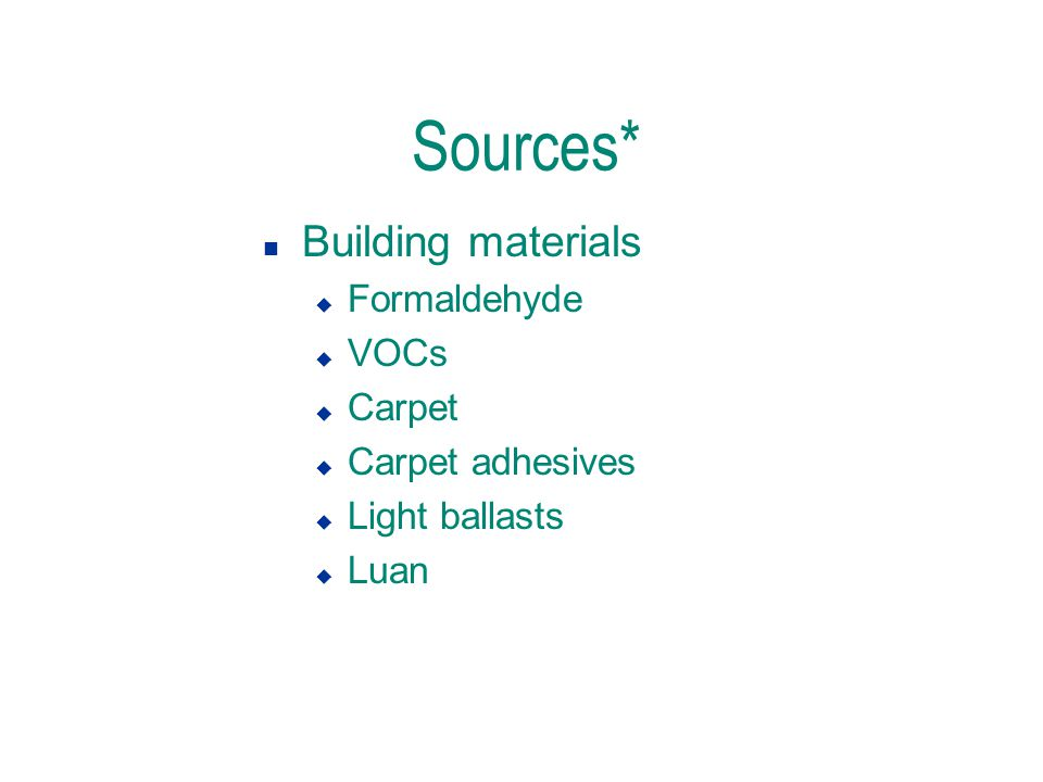 Sources* n Building materials u Formaldehyde u VOCs u Carpet u Carpet adhesives u Light ballasts u Luan