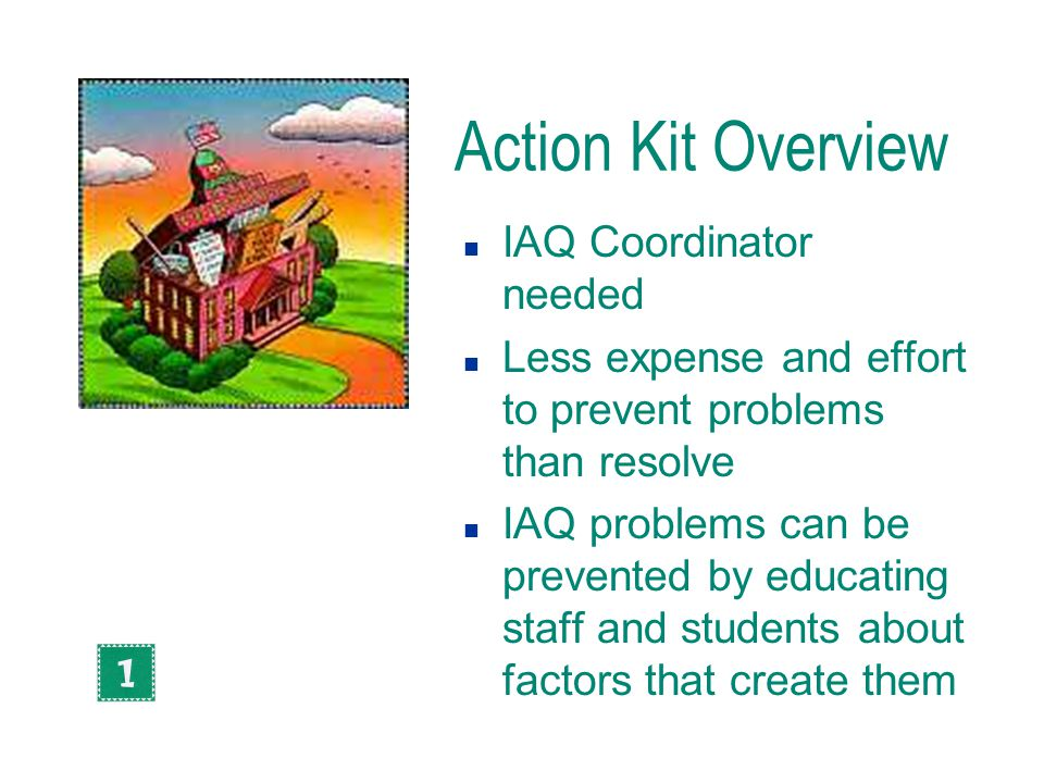 Action Kit Overview n IAQ Coordinator needed n Less expense and effort to prevent problems than resolve n IAQ problems can be prevented by educating s