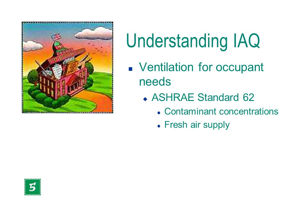 Understanding IAQ n Ventilation for occupant needs u ASHRAE Standard 62 l Contaminant concentrations l Fresh air supply