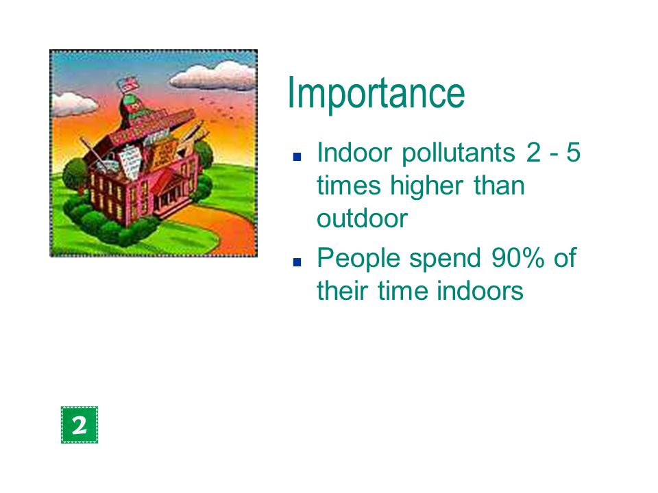Importance n Indoor pollutants 2 - 5 times higher than outdoor n People spend 90% of their time indoors