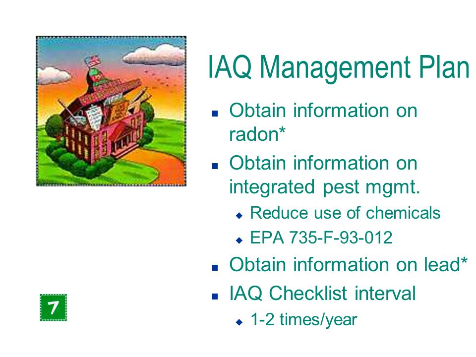 IAQ Management Plan n Obtain information on radon* n Obtain information on integrated pest mgmt. u Reduce use of chemicals u EPA 735-F-93-012 n Obtain